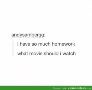 Tumblr, Http, and Movie: andysambergg  i have so much homework  what movie should i watch  Sleepless nights at FUNsubstance.com If you are a student Follow @studentlifeproblems​