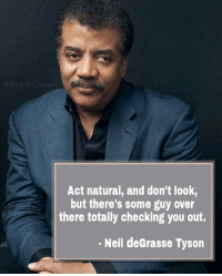 Neil deGrasse Tyson: aNeildeGrasse  Act natural, and don't look,  but there's some guy over  there totally checking you out.  Neil deGrasse Tyson
