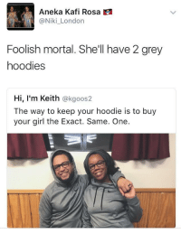 <p>dont ever play yourself (via /r/BlackPeopleTwitter)</p>: Aneka Kafi Rosa  @Niki_London  Foolish mortal. She'll have 2 grey  hoodies  Hi, I'm Keith @kgoos2  The way to keep your hoodie is to buy  your girl the Exact. Same. One. <p>dont ever play yourself (via /r/BlackPeopleTwitter)</p>