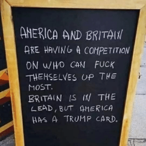 My family's favourite pun since the 2016 election.: ANERICA AND BRITAIN  ARE HAVING A COMPETITION  ON WHO CAN FUCK  THEMSELVES UP THE  MOST.  BRITAIN IS (N THE  LEAD, BUT AMERICA  HAS A TRUMP CARD. My family's favourite pun since the 2016 election.