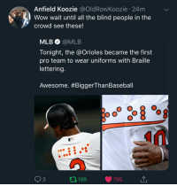 eyrror: whitepeopletwitter: I shouldn't be laughing but I am : Anfield Koozie @oldRowKoozie 24m  Wow wait until all the blind people in the  crowd see these!  MLB@MLB  Tonight, the @Orioles became the first  pro team to wear uniforms with Braille  lettering  Awesome. #BiggerThanBaseball  93  1199  795 eyrror: whitepeopletwitter: I shouldn't be laughing but I am