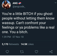 little bitch: ANG  @angcode_  You're a little BITCH if you ghost  people without letting them know  wassup. Can't confront your  feelings or ya problems like a real  one. You a bitch  1:39 PM 07 Nov 18  5,170 Retweets 14.5K Likes