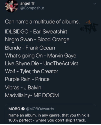 Comment ⬇️ Follow @bars for more ➡️ DM 5 FRIENDS: angel*  @Composhur  Can name a multitude of albums  DLSIDGO Earl Sweatshirt  Negro Swan Blood Orange  Blonde - Frank Ocean  What's going On Marvin Gaye  Live.Shyne.Die Unol heActivist  Wolf Tyler, the Creator  Purple Rain Prince  Vibras J Balvin  Madvillainy- MF DOOM  МОВО $ @MOBOAwards  Name an album, in any genre, that you think is  100% perfect-where you don't skip 1 track Comment ⬇️ Follow @bars for more ➡️ DM 5 FRIENDS