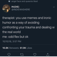 I do not but I have heard of it 💆‍♀️-david: angel face and queenie liked  IN (DIE)  @INDIEWASHERE  therapist: you use memes and ironic  humor as a way of avoiding  confronting your trauma and dealing w  the real world  me: odd flex but ok  10/10/18, 3:57 PM  16.8K Retweets 61.9K Likes I do not but I have heard of it 💆‍♀️-david