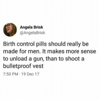 Memes, Control, and Birth Control: Angela Brisk  @AngelaBrisk  Birth control pills should really be  made for men. It makes more sense  to unload a gun, than to shoot a  bulletproof vest  7:50 PM 19 Dec 17 Damn Angela has a point