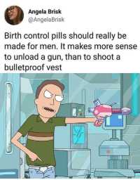 Control, Birth Control, and Gun: Angela Brisk  @AngelaBrisk  Birth control pills should really be  made for men. It makes more sense  to unload a gun, than to shoota  bulletproof vest