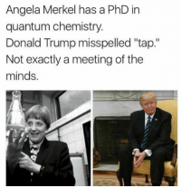 """Donald Trump, Trump, and Angela Merkel: Angela Merkel has a PhD in  quantum chemistry.  Donald Trump misspelled 'tap.""""  Not exactly a meeting of the  minds. 😂😂😂😂😂😂😂😂😂😂"""
