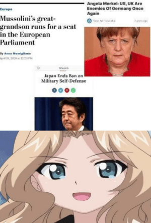 Anime, Anna, and Shit: Angela Merkel: US, UK Are  Enemies Of Germany Once  Again  Europe  Mussolini's great  grandson runs for a seat  in the European  Parliament  Dy Anna Momigliano  prl 18, 2019 12:50 P  time.com  Japan Ends Ban on  Military Self-Defense Ah Shit, here we go again