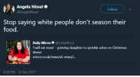 Blackpeopletwitter, Christmas, and Food: Angela Nissel  @AngelaNissel  Follow  Stop saying white people don't season their  food.  Daily Mirror@DailyMirror  I will eat mum -grieving daughter to sprinkle ashes on Christmas  dinner  mirror.co.uk/news/uk-news/i...  6:58 PM - 16 Dec 2017 <p>It&rsquo;ll still be bland though (via /r/BlackPeopleTwitter)</p>