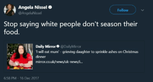 Christmas, Food, and News: Angela Nissel  @AngelaNissel  Follow  Stop saying white people don't season their  food.  Daily Mirror@DailyMirror  I will eat mum -grieving daughter to sprinkle ashes on Christmas  dinner  mirror.co.uk/news/uk-news/i...  6:58 PM - 16 Dec 2017 Itll still be bland though