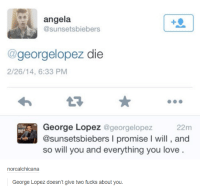 Dank, Fucking, and George Lopez: angela  sunsetsbiebers  georgelopez die  2/26/14, 6:33 PM  George Lopez @georgelopez  22m  @sunsetsbiebers l promise l will, and  so will you and everything you love.  norcalchicana  George Lopez doesn't give two fucks about you.
