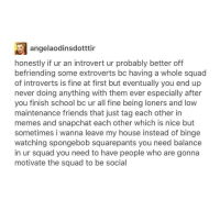 Introvert, Memes, and My House: angelaodinsdotttir  honestly if ur an introvert ur probably better off  befriending some extroverts bc having a whole squad  of introverts is fine at first but eventually you end up  never doing anything with them ever especially after  you finish school bo ur all fine being loners and low  maintenance friends that just tag each other in  memes and snapchat each other which is nice but  sometimes i wanna leave my house instead of binge  watching spongebob squarepants you need balance  in ur squad you need to have people who are gonna  motivate the squad to be social Yep