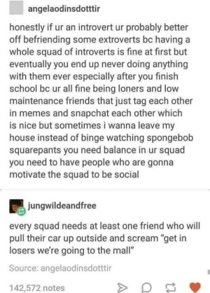 "p i n t e r e s t | beingsimrun: angelaodinsdotttir  honestly if ur an introvert ur probably better  off befriending some extroverts bc having  whole squad of introverts is fine at first but  eventually you end up never doing anything  with them ever especially after you finish  school bc ur all fine being loners and low  maintenance friends that just tag each other  in memes and snapchat each other which  is nice but sometimes i wanna leave my  house instead of binge watching spongebob  squarepants you need balance in ur squad  you need to have people who are gonna  motivate the squad to be social  jungwildeandfree  every squad needs at least one friend who will  pull their car up outside and scream ""get in  losers we're going to the mall""  Source: angelaodinsdotttir  142,572 notes p i n t e r e s t 