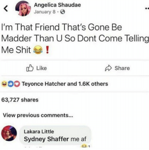𝒑𝒊𝒏𝒕𝒆𝒓𝒆𝒔𝒕 : @shawtypr !: Angelica Shaudae  January 8  <  I'm That Friend That's Gone Be  Madder Than U So Dont Come Telling  !  Me Shit  Like  Share  DO Teyonce Hatcher and 1.6K others  63,727 shares  View previous comments...  Lakara Little  Sydney Shaffer me af 𝒑𝒊𝒏𝒕𝒆𝒓𝒆𝒔𝒕 : @shawtypr !