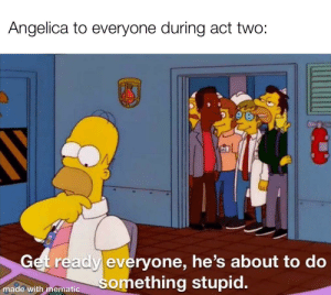 Is it bad I felt bad for Ham during act 2?: Angelica to everyone during act two:  Get ready everyone, he's about to do  something stupid.  made with mematic Is it bad I felt bad for Ham during act 2?