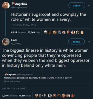 niggazinmoscow:BIG FACTS!!!: Angelika  Follow  @honeydelasoul  Historians sugarcoat and downplay the  role of white women in slavery.  12:51 PM - 23 Mar 2019  8,935 Retweets 25,149 Likes   Colb  Follow  _Colb  The biggest finesse in history is white women  convincing people that they're oppressed  when they've been the 2nd biggest oppressor  in history behind only white men.  Angelika @honeydelasoul  Historians sugarcoat and downplay the role of white women in slavery.  Show this thread  1:13 PM 23 Mar 2019  7,089 Retweets  17,396 Likes niggazinmoscow:BIG FACTS!!!