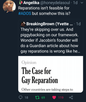 Blackpeopletwitter, Funny, and Guardian: Angelika @honeydelasoul 1d  Reparations isn't feasible for  #ADOS but somehow this is?  BreakingBrown (Yvette. 1d  They're skipping  piggybacking  over us. And  on our framework.  Wonder if Jacobin's founder will  do a Guardian article about how  gay reparations is wrong like he...  Opinion  The Case for  Gay Reparation  Other countries are taking steps to  18  119  69 Doesn't make any sense