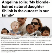 "How someone can say this about their child to the entire world is beyond me. So fucking repulsive, it makes me sick.: Angelina Jolie: ""My blonde-  haired natural daughter  Shiloh is the outcast in our  family'  Angelina said: ""She looks like Brad. It's funny because she's almost going to be the outcast in the family  because she's blonde and blue-eyed.""  The 32-year-old actress also revealed she feels ""more"" of a connection to her adopted children Maddox,  six, Pax, three, and two-year-old Zahara, than she does to ""privileged"" 18-month-old Shiloh.  Angelina explained to Look magazine: ""I felt so much more for Madd, Zahara and Pax because they were  Survivors  ""Shiloh seemed so privileged from the moment she was born.  Earlier this year, Angelina revealed she felt nothing when she gave birth to Shiloh and described her  newborn daughter as a ""blob"". How someone can say this about their child to the entire world is beyond me. So fucking repulsive, it makes me sick."