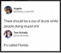 Drunk: Angelo  @Daddy_Lopez55  There should be a zoo of drunk white  people doing stupid shit  Tom Schally  @TomSchally  It's called Florida.