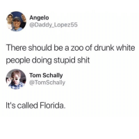 Drunk, Funny, and Shit: Angelo  @Daddy_Lopez55  There should be a zoo of drunk white  people doing stupid shit  Tom Schally  @TomSchally  It's called Florida. Sounds about right.