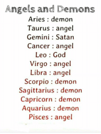 God, Angel, and Angels: Angels and Demons  Aries : demon  Taurus angel  Gemini : Satan  Cancer : angel  Leo : God  Virgo : angel  Libra angel  Scorpio : demon  Sagittarius : demoin  Capricorn demon  Aquarius: demon  Pisces angel