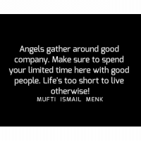 Memes, Angels, and Good: Angels gather around good  company. Make sure to spend  your limited time here with good  people. Life's too short to live  otherwise!  MUFTI ISMAIL MENK Tag • Share • Like Angels gather around good company. Make sure to spend your limited time here with good people. Life's too short to live otherwise! muftimenk muftimenkfanpage muftimenkreminders Follow: @muftimenkofficial Follow: @muftimenkreminders