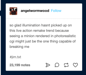 Live, Minion, and Cgi: angelwormwood Follow  so glad illumination hasnt picked up on  this live action remake trend because  seeing a minion rendered in photorealistic  cgi might just be the one thing capable of  breaking me  #jim.txt  23,199 notes Live Action Remakes