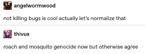 Tumblr, Cool, and Mosquito: angelwormwood  not killing bugs is cool actually let's normalize that  thivus  roach and mosquito genocide now but otherwise agree Agreed