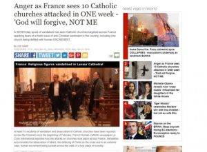 Children, Church, and Crazy: Anger as France sees 10 Catholic  churches attacked in ONE week  God will forgive, NOT ME  Most read in World  A SEVEN day spree of vandalism has seen Catholic churches targeted across France  sparking fears of a fresh wave of anti-Christian sentiment in the country, including one  church being defiled with human EXCREMENT  By JOE GAMP  PUBLISHED: 17:31, Wed, Mar 20, 2019 I UPDATED: 19:36, Mon, Apr 15, 2019  Notre Dame fire: Paris cathedral spire  COLLAPSES evacuations underway as  landmark BURNS  in G+  35  2  Anger as France see:s  10 Catholic churches  attacked in ONE week  -'God will forgive,  NOT ME  France: Religious figures vandalised in Lavaur Cathedral  3  Michelle Obama  reveals how 'crazy  dudes influenced her  daughters in the  White House  4  Tiger Woods'  celebrates Masters  win with his children  but not ex-wife Elin  YouTube /France 3 Ocditanie  5  Macron on the  BRINK: Mass boycott  facing EU elections -  Eurosceptics ready to  POUNCE  At least 10 incidents of vandalism and desecration of Catholic churches have been reported  across the Channel since the beginning of February. French Roman-Catholic newspaper La  Croix Intermational reported how the attacks on churches took place across France. Senseless  acts included the desecration of altars, the defacing of Christ on the cross and in an extreme  case, human excrement being spread across the walls of a holy place of worship. Remember the things we aren't hearing from the Fake News
