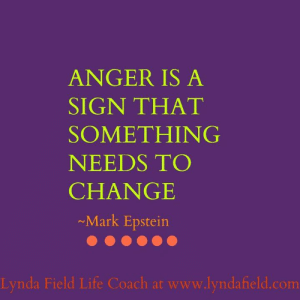 Life, Memes, and Change: ANGER IS A  SIGN THAT  SOMETHING  NEEDS TO  CHANGE  Mark Epstein  Lynda Field Life Coach at www.lyndafield.com Lynda Field Life Coach