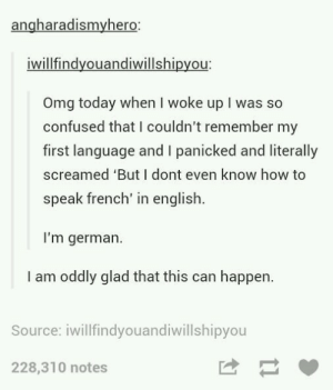 Confused, Omg, and How To: angharadismyhero  iwillfindyouandiwillshipyou  Omg today when I woke up I was so  confused that I couldn't remember my  first language and I panicked and literally  screamed 'But I dont even know how to  speak french' in english  I'm german.  I am oddly glad that this can happen.  Source: iwillfindyouandiwillshipyou  228,310 notes Languages