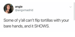Flip, Yall, and Bare: angie  @angxmadrid  Some of y'all can't flip tortillas with your  bare hands, and it SHOWS. 😤😤😤