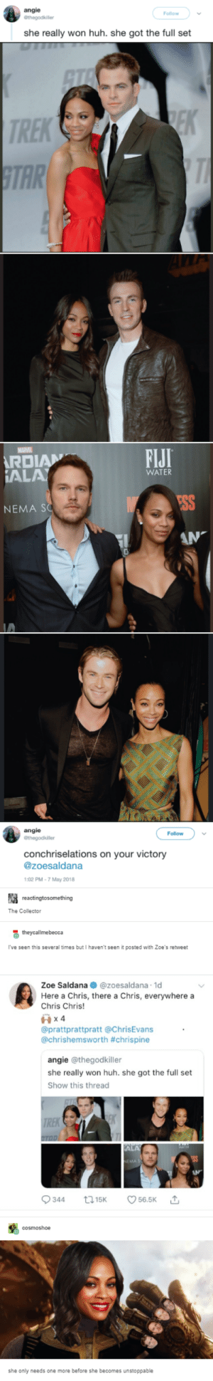 Actually two more: angie  Follow  she really won huh. she got the full set  TREK  TAR  FIJI  DIAN  AL  WATER  ESS  NEMA SO  angie  Follow  conchriselations on your victory  @zoesaldana  02 PM-7 May 2018  The Colector  I've seen this several times but I haven't seen it posted with Zoe's retweet  Zoe Saldana @zoesaldana 1d  Here a Chris, there a Chris, everywhere a  Chris Chris  @prattprattpratt@ChrisEvans  @chrishemsworth #chrispine  angie @thegodkiller  she really won huh. she got the full set  Show this thread  she only needs one more before she becomes unstoppable Actually two more