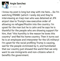 "Memes, Msnbc, and Iraqi: Angie Sanchez  21 mins.  I know my post is long but stay with me here.....So I'm  watching MSNBC (which I rarely do) and they're  interviewing an Iraqi man who was detained at JFK  airport due to Trump's new executive order of  allowing no refugee/Muslim into the country. I'm  upset for the man but he is calm and he says he is  thankful for the people who are showing support for  him, that ""this humility is the reason he loves this  country"" and fled his home country. Then it turns out  he is an employee and interpreter for the US military!  I'm upset for the racial profiling Trump is causing,  sad for the people victimized by it, and humiliated  that our country just showed the world that we only  want to use immigrants and non-citizens when it  benefits the government. WE STAND WITH OUR MUSLIM BROTHERS AND SISTERS! ☝ We stand against the muslim registry, but best believe that will be there to register with you if it comes to it. Undocumented immigrants in solidarity with muslims! WE LOVE YOU ❤ & YOU ARE NOT ALONE! ✊ NoBanNoWall HERETOSTAY muslim muslims 🚫 islamophobia"