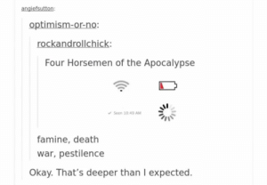 That was a whole other level of deep: angiefsutton:  optimism-or-no:  rockandrollchick:  Four Horsemen of the Apocalypse  v Seen 10:49 AM  famine, death  war, pestilence  Okay. That's deeper than I expected. That was a whole other level of deep