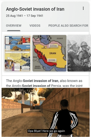 when Russia gets involved in WWIII: Anglo-Soviet invasion of Iran  25 Aug 1941 – 17 Sep 1941  OVERVIEW  VIDEOS  PEOPLE ALSO SEARCH FOR  USSR  Tehla  IRAN  IRAQ  SAUDI  ARABIA  The Anglo-Soviet invasion of Iran, also known as  the Analo-Soviet invasion of Persia, was the ioint  Opa Blyat! Here we go again when Russia gets involved in WWIII