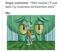 "https://t.co/enuI85lUwf: Angry customer: ""Well maybe I'll just  take my business somewhere else!  Me: https://t.co/enuI85lUwf"