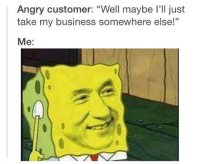 "https://t.co/MU6m1nJTZX: Angry customer: ""Well maybe I'll just  take my business somewhere else!  Me: https://t.co/MU6m1nJTZX"