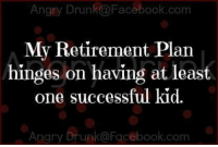 Dank, Drunk, and Facebook: Angry Drunk a Facebook.com  My Retirement Plan  hinges on having at least  one successful kid.  Angry Drunko Facebook.com