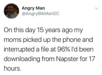 Funny, Moms, and Phone: Angry Man  @AngryBlkManDC  On this day 15 years ago my  moms picked up the phone and  interrupted a file at 96% I'd been  downloading from Napster for 17  hours. I remember those days... https://t.co/V14lUVa9wY