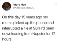 Blackpeopletwitter, Moms, and Phone: Angry Man  @AngryBlkManDC  On this day 15 years ago my  moms picked up the phone and  interrupted a file at 96% I'd been  downloading from Napster for 17  hours. <p>And it was labeled with the wrong artist. (via /r/BlackPeopleTwitter)</p>