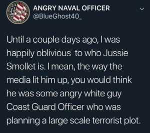 Lit, Mean, and White: ANGRY NAVAL OFFICER  @BlueGhost40_  Until a couple days ago, I was  happily oblivious to who Jussie  Smollet is. I mean, the way the  media lit him up, you would think  he was some angry white guy  Coast Guard Officer who was  planning a large scale terrorist plot. Right?