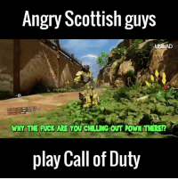 Listening to these Scottish guys playing COD is absolutely hilarious 😂😂: Angry Scottish guys  UNILAD  WHY TNE FUCK ARE YOU  CHLLING OUT DOWN THERE!?  play Call of Duty Listening to these Scottish guys playing COD is absolutely hilarious 😂😂