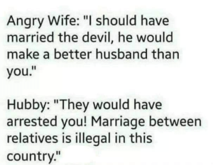 """Marriage, Memes, and Devil: Angry Wife: """"I should have  married the devil, he would  make a better husband than  you.""""  by: """"They would have  arrested you! Marriage between  relatives is illegal in this  country."""" Paul W"""