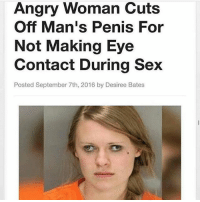 Memes, Sex, and Penis: Angry Woman Cuts  Off Man's Penis For  Not Making Eye  Contact During Sex  Posted September 7th, 2016 by Desiree Bates