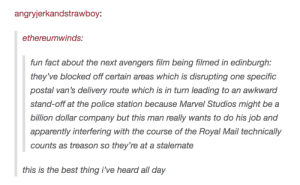 Apparently, Police, and Vans: angryjerkandstrawboy:  ethereumwinds:  fun fact about the next avengers film being filmed in edinburgh:  they've blocked off certain areas which is disrupting one specific  postal van's delivery route which is in turn leading to an awkward  stand-off at the police station because Marvel Studios might be a  billion dollar company but this man really wants to do his job and  apparently interfering with the course of the Royal Mail technically  counts as treason so they're at a stalemate  this is the best thing i've heard all day The Avengers vs. Scotland
