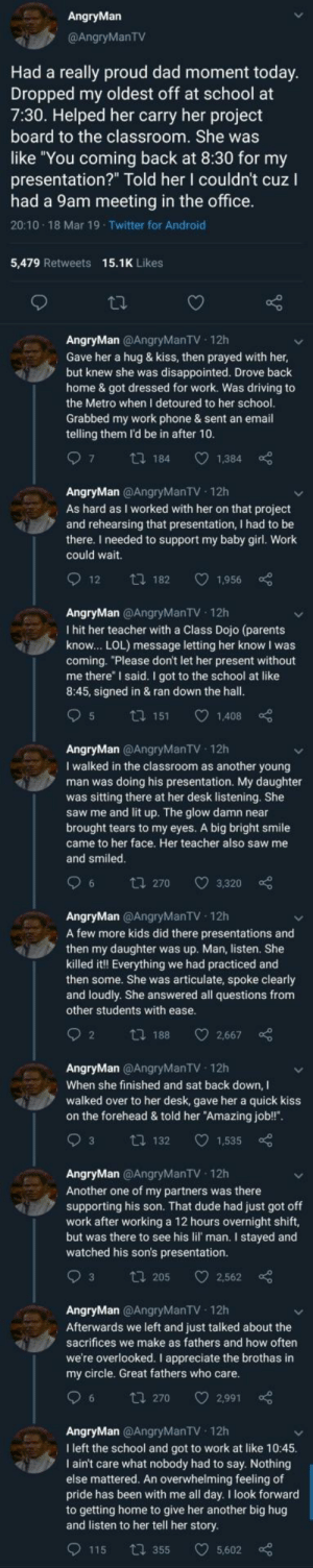 "The single most wholesome thread ever: AngryMan  @AngryManTV  Had a really proud dad moment today  Dropped my oldest off at school at  7:30. Helped her carry her project  board to the classroom. She was  like You coming back at 8:30 for my  presentation?"" Told her I couldn't cuz I  had a 9am meeting in the office  20:10 18 Mar 19 Twitter for Android  5,479 Retweets 15.1K Likes  AngryMan @AngryManTV 12h  Gave her a hug & kiss, then prayed with her  but knew she was disappointed. Drove back  home & got dressed for work. Was driving to  the Metro when I detoured to her school  Grabbed my work phone & sent an email  telling them l'd be in after 10  97 tl 184 1,384  AngryMan @AngryManTV 12h  As hard as I worked with her on that project  and rehearsing that presentation, I had to be  there. I needed to support my baby girl. Work  could wait.  O12 t 182 1,956  AngryMan @AngryManTV 12h  I hit her teacher with a Class Dojo (parents  know... LOL) message letting her know I was  coming.""Please don't let her present without  me there"" I said. I got to the school at like  8:45, signed in & ran down the hall  AngryMan @AngryManTV 12h  I walked in the classroom as another young  man was doing his presentation. My daughter  was sitting there at her desk listening. She  saw me and lit up. The glow damn near  brought tears to my eyes. A big bright smile  came to her face. Her teacher also saw me  and smiled  96 tl 270 3,320  AngryMan @AngryManTV 12h  A few more kids did there presentations and  then my daughter was up. Man, listen. She  killed it!! Everything we had practiced and  then some. She was articulate, spoke clearly  and loudly. She answered all questions from  other students with ease  2 th 188 2,667  AngryMan @AngryManTV 12h  When she finished and sat back down,I  walked over to her desk, gave her a quick kiss  on the forehead & told her ""Amazing job!!"".  93 t 132 1,535  AngryMan @AngryManTV 12h  Another one of my partners was there  supporting his son. That dude had just got off  work after working a 12 hours overnight shift,  but was there to see his lil' man. I stayed and  watched his son's presentation.  AngryMan @AngryManTV 12h  Afterwards we left and just talked about the  sacrifices we make as fathers and how often  we're overlooked. I appreciate the brothas in  my circle. Great fathers who care  96 t 270 2,991  AngryMan @AngryManTV 12h  I left the school and got to work at like 10:45  I ain't care what nobody had to say. Nothing  else mattered. An overwhelming feeling of  pride has been with me all day. I look forward  to getting home to give her another big hug  and listen to her tell her story  9115  355 5,602 The single most wholesome thread ever"