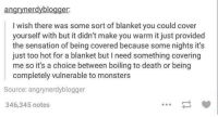 some night: angrynerdy blogger:  wish there was some sort of blanket you could cover  yourself with but it didn't make you warm it just provided  the sensation of being covered because some nights it's  just too hot for a blanket but l need something covering  me so it's a choice between boiling to death or being  completely vulnerable to monsters  Source: angrynerdyblogger  346,345 notes