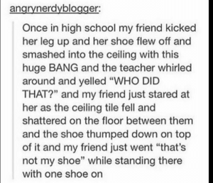 "School, Teacher, and Too Much: angrynerdyblogger:  Once in high school my friend kicked  her leg up and her shoe flew off and  smashed into the ceiling with this  huge BANG and the teacher whirled  around and yelled ""WHO DID  THAT?"" and my friend just stared at  her as the ceiling tile fell and  shattered on the floor between them  and the shoe thumped down on top  of it and my friend just went ""that's  not my shoe"" while standing there  with one shoe on This is too much😂"