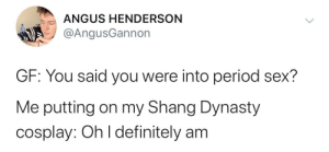 Period sex has taken a turn: ANGUS HENDERSON  @AngusGannon  GF: You said you were into period sex?  Me putting on my Shang Dynasty  cosplay: Oh I definitely am Period sex has taken a turn